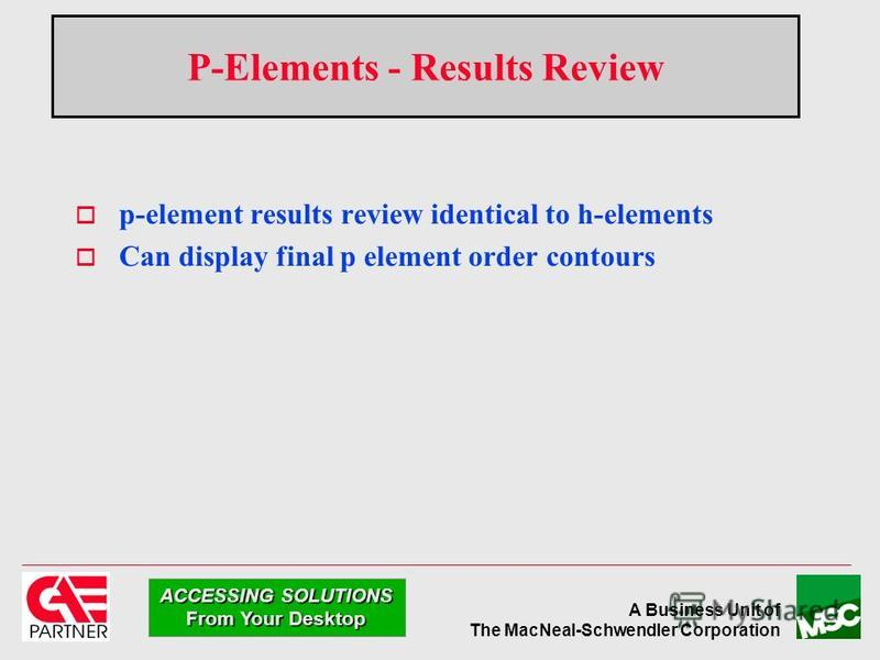 A Business Unit of The MacNeal-Schwendler Corporation ACCESSING SOLUTIONS From Your Desktop P-Elements - Results Review p-element results review identical to h-elements Can display final p element order contours
