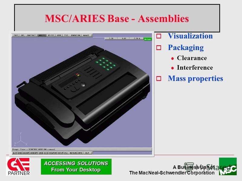 A Business Unit of The MacNeal-Schwendler Corporation ACCESSING SOLUTIONS From Your Desktop MSC/ARIES Base - Assemblies Visualization Packaging l Clearance l Interference Mass properties