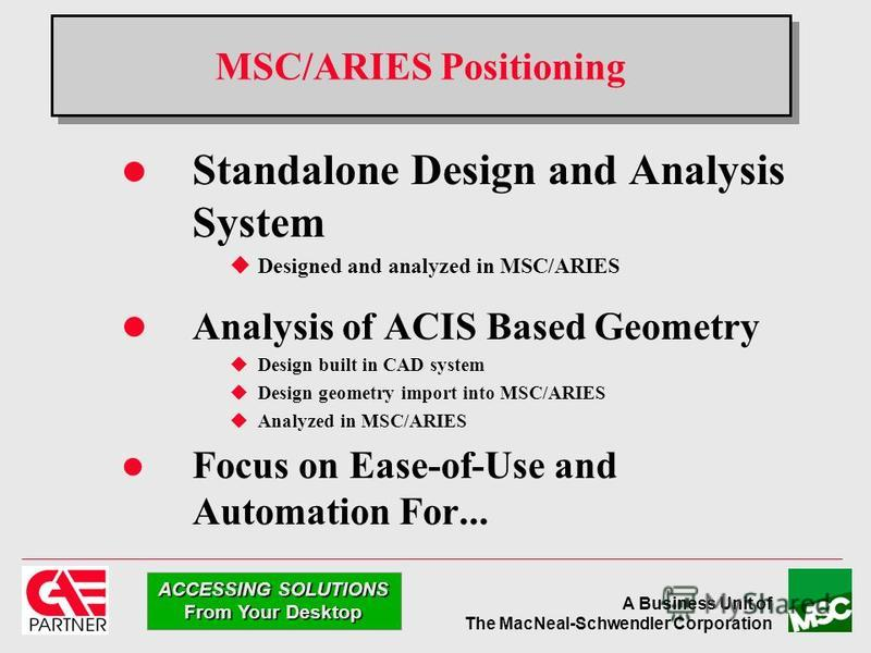 A Business Unit of The MacNeal-Schwendler Corporation ACCESSING SOLUTIONS From Your Desktop MSC/ARIES Positioning Standalone Design and Analysis System uDesigned and analyzed in MSC/ARIES l Analysis of ACIS Based Geometry uDesign built in CAD system
