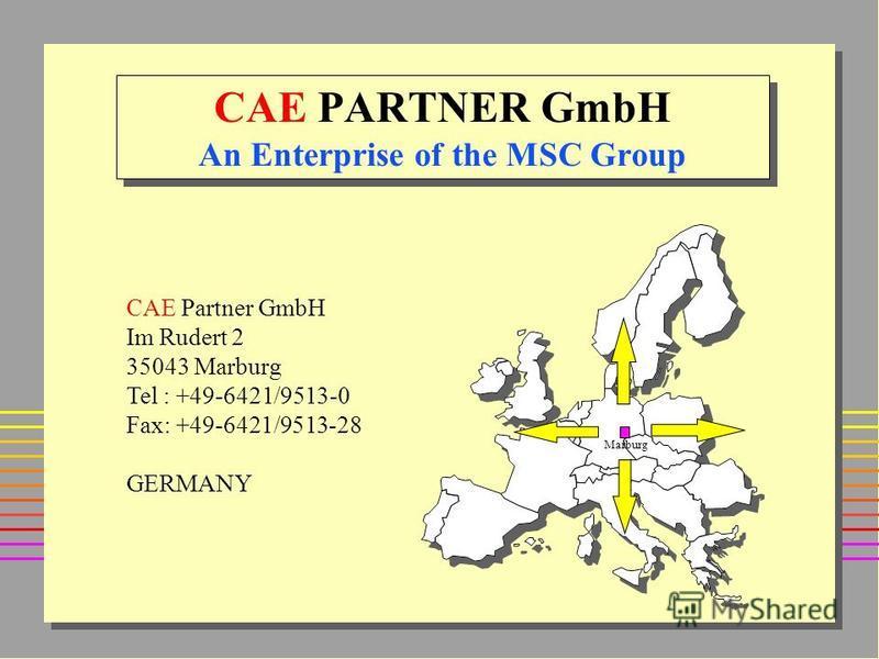 CAE PARTNER GmbH An Enterprise of the MSC Group Marburg CAE Partner GmbH Im Rudert 2 35043 Marburg Tel : +49-6421/9513-0 Fax: +49-6421/9513-28 GERMANY