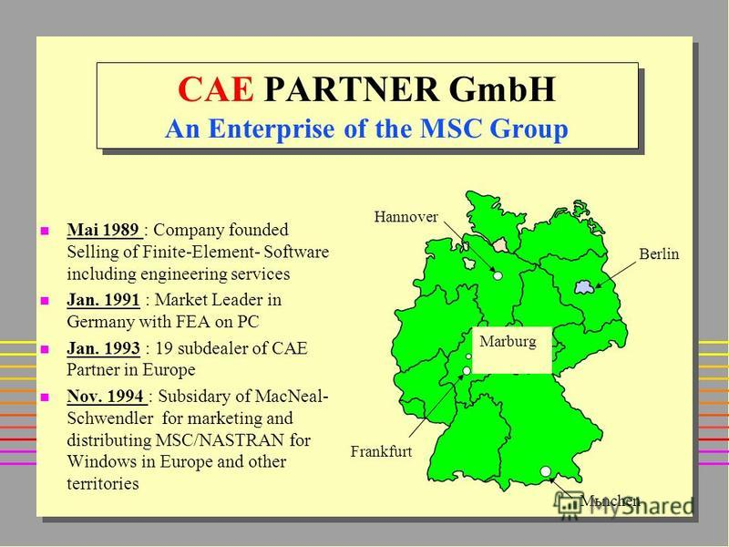 n Mai 1989 : Company founded Selling of Finite-Element- Software including engineering services n Jan. 1991 : Market Leader in Germany with FEA on PC n Jan. 1993 : 19 subdealer of CAE Partner in Europe n Nov. 1994 : Subsidary of MacNeal- Schwendler f