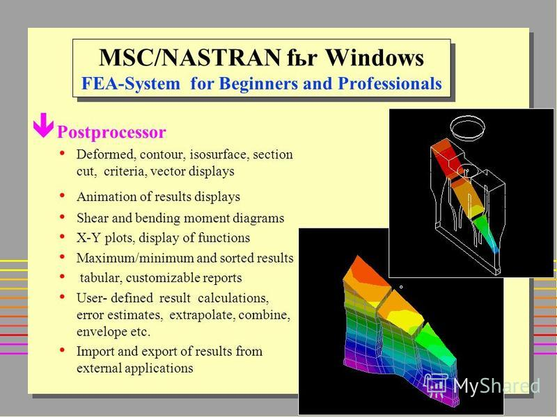 MSC/NASTRAN fьr Windows FEA-System for Beginners and Professionals ê Postprocessor Deformed, contour, isosurface, section cut, criteria, vector displays Animation of results displays Shear and bending moment diagrams X-Y plots, display of functions M
