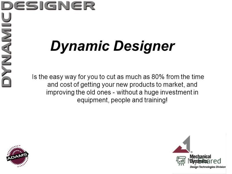 Dynamic Designer Is the easy way for you to cut as much as 80% from the time and cost of getting your new products to market, and improving the old ones - without a huge investment in equipment, people and training!
