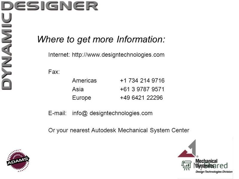 Where to get more Information: Internet: http://www.designtechnologies.com Fax: Americas+1 734 214 9716 Asia+61 3 9787 9571 Europe+49 6421 22296 E-mail:info@ designtechnologies.com Or your nearest Autodesk Mechanical System Center