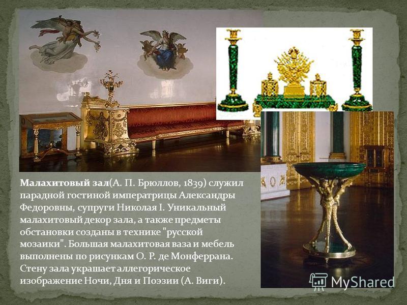 Малахитовый зал(А. П. Брюллов, 1839) служил парадной гостиной императрицы Александры Федоровны, супруги Николая I. Уникальный малахитовый декор зала, а также предметы обстановки созданы в технике