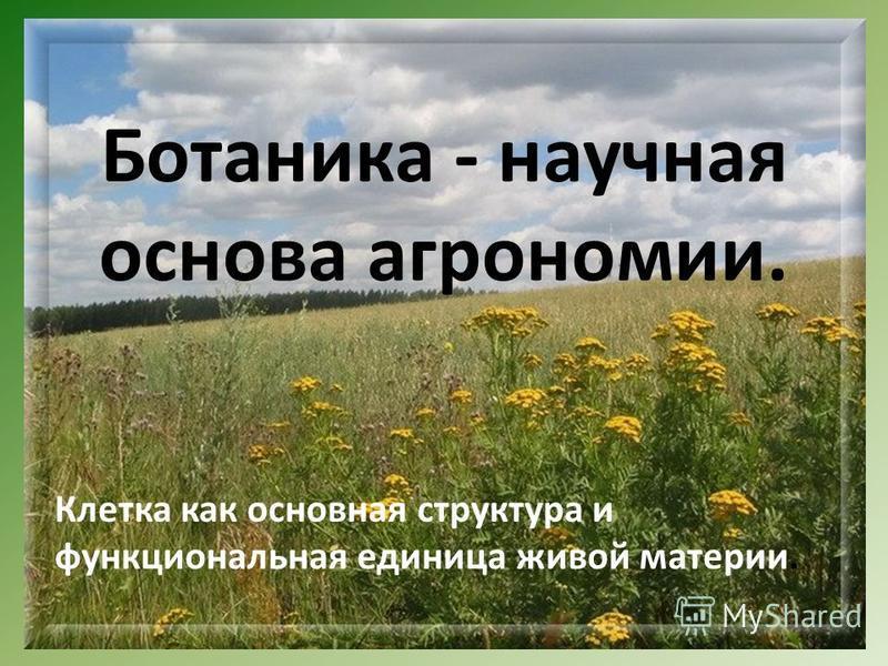 Ботаника - научная основа агрономии. Клетка как основная структура и функциональная единица живой материи.