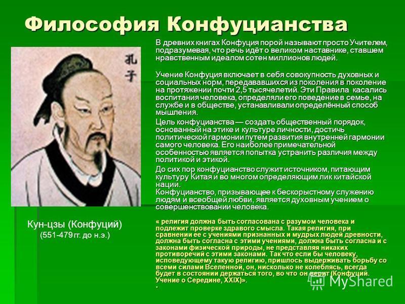 Философия Конфуцианства В древних книгах Конфуция порой называют просто Учителем, подразумевая, что речь идёт о великом наставнике, ставшем нравственным идеалом сотен миллионов людей. Учение Конфуция включает в себя совокупность духовных и социальных