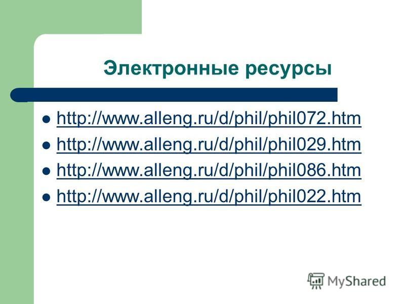 Электронные ресурсы http://www.alleng.ru/d/phil/phil072. htm http://www.alleng.ru/d/phil/phil029. htm http://www.alleng.ru/d/phil/phil086. htm http://www.alleng.ru/d/phil/phil022.htm