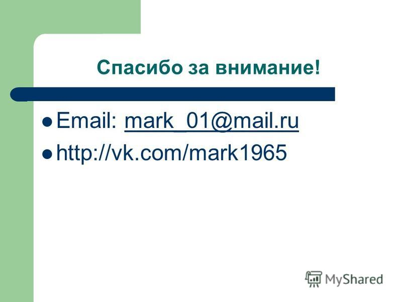 Спасибо за внимание! Email: mark_01@mail.rumark_01@mail.ru http://vk.com/mark1965