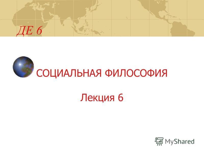 ДЕ 6 СОЦИАЛЬНАЯ ФИЛОСОФИЯ Лекция 6