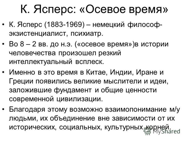 К. Ясперс: «Осевое время» К. Ясперс (1883-1969) – немецкий философ- экзистенциалист, психиатр. Во 8 – 2 вв. до н.э. («осевое время»)в истории человечества произошел резкий интеллектуальный всплеск. Именно в это время в Китае, Индии, Иране и Греции по