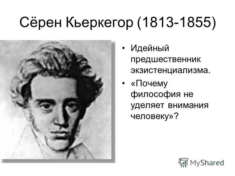 Сёрен Кьеркегор (1813-1855) Идейный предшественник экзистенциализма. «Почему философия не уделяет внимания человеку»?