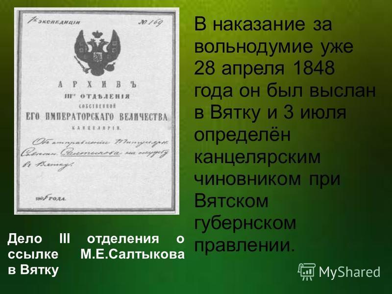 В наказание за вольнодумие уже 28 апреля 1848 года он был выслан в Вятку и 3 июля определён канцелярским чиновником при Вятском губернском правлении. Дело III отделения о ссылке М.Е.Салтыкова в Вятку