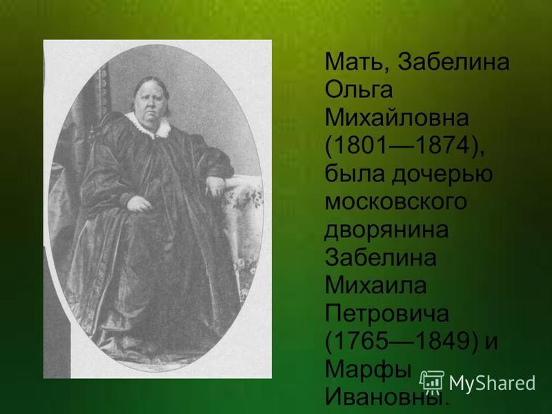 Мать, Забелина Ольга Михайловна (18011874), была дочерью московского дворянина Забелина Михаила Петровича (17651849) и Марфы Ивановны.