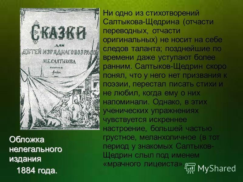 Ни одно из стихотворений Салтыкова-Щедрина (отчасти переводных, отчасти оригинальных) не носит на себе следов таланта; позднейшие по времени даже уступают более ранним. Салтыков-Щедрин скоро понял, что у него нет призвания к поэзии, перестал писать с