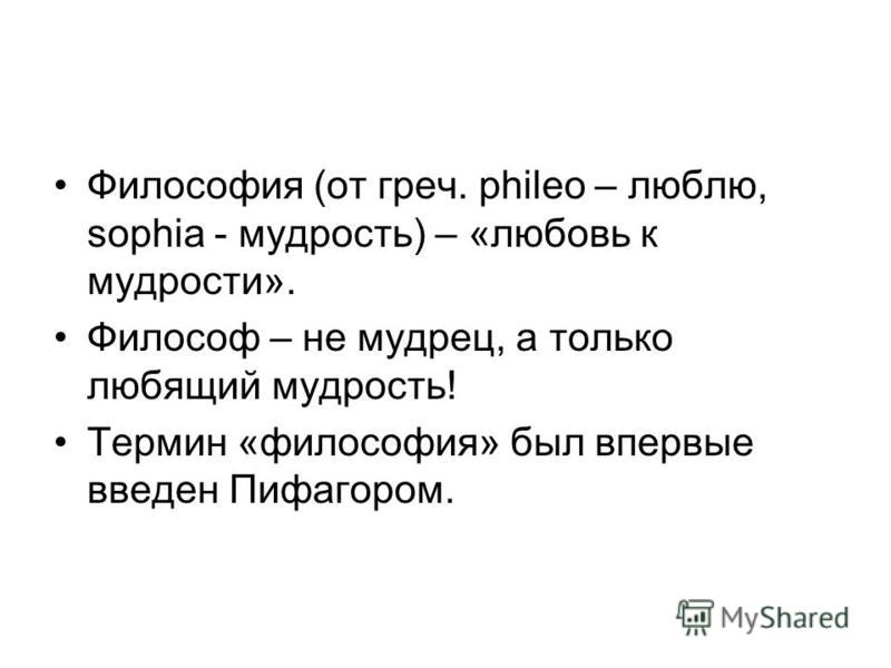 Философия (от греч. phileo – люблю, sophia - мудрость) – «любовь к мудрости». Философ – не мудрец, а только любящий мудрость! Термин «философия» был впервые введен Пифагором.
