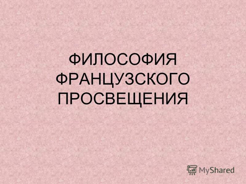 ФИЛОСОФИЯ ФРАНЦУЗСКОГО ПРОСВЕЩЕНИЯ