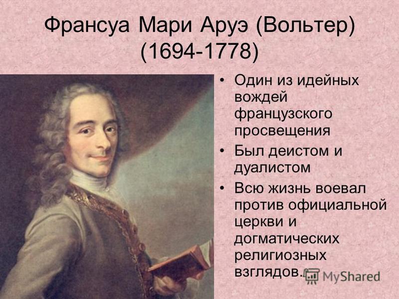 Франсуа Мари Аруэ (Вольтер) (1694-1778) Один из идейных вождей французского просвещения Был деистом и дуалистом Всю жизнь воевал против официальной церкви и догматических религиозных взглядов.