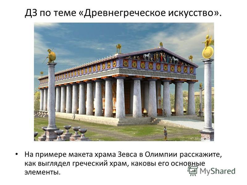 ДЗ по теме «Древнегреческое искусство». На примере макета храма Зевса в Олимпии расскажите, как выглядел греческий храм, каковы его основные элементы.