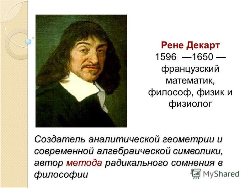 Рене Декарт 1596 1650 французский математик, философ, физик и физиолог Создатель аналитической геометрии и современной алгебраической символики, автор метода радикального сомнения в философии
