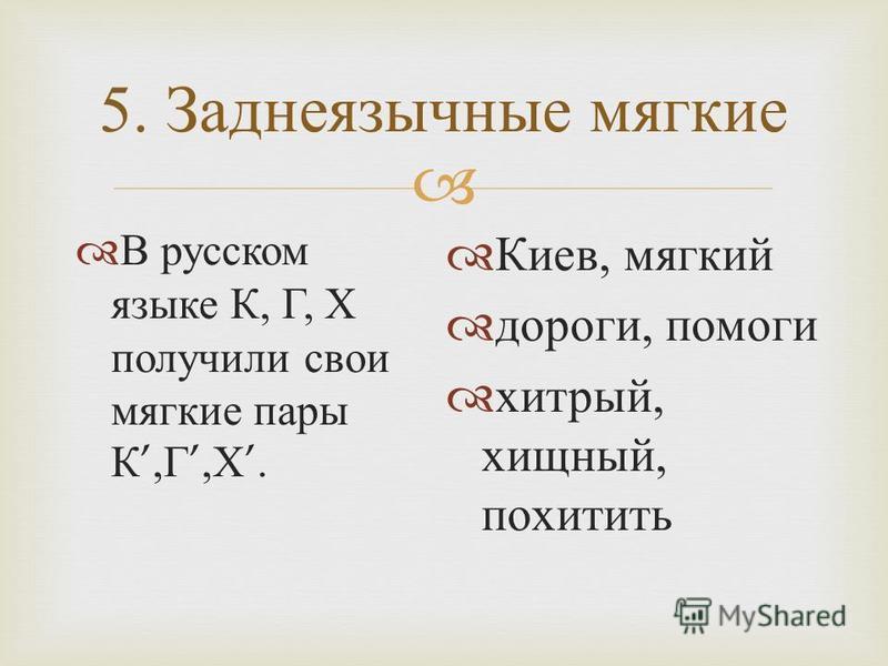 5. Заднеязычные мягкие В русском языке К, Г, Х получили свои мягкие пары К, Г, Х. Киев, мягкий дороги, помоги хитрый, хищный, похитить