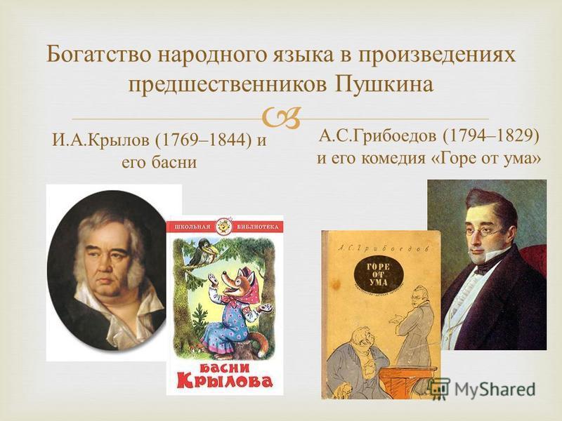 Богатство народного языка в произведениях предшественников Пушкина И. А. Крылов (1769–1844) и его басни А. С. Грибоедов (1794–1829) и его комедия « Горе от ума »
