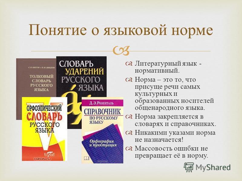 Понятие о языковой норме Литературный язык - нормативный. Норма – это то, что присуще речи самых культурных и образованных носителей общенародного языка. Норма закрепляется в словарях и справочниках. Никакими указами норма не назначается ! Массовость