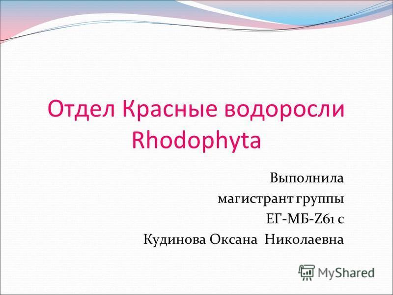 Отдел Красные водоросли Rhodophyta Выполнила магистрант группы ЕГ-МБ-Z61 с Кудинова Оксана Николаевна