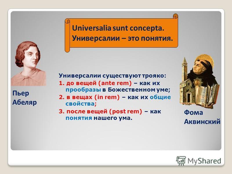 Универсалии существуют трояко: 1. до вещей (ante rem) – как их прообразы в Божественном уме; 2. в вещах (in rem) – как их общие свойства; 3. после вещей (post rem) – как понятия нашего ума. Universalia sunt concepta. Универсалии – это понятия. Пьер А