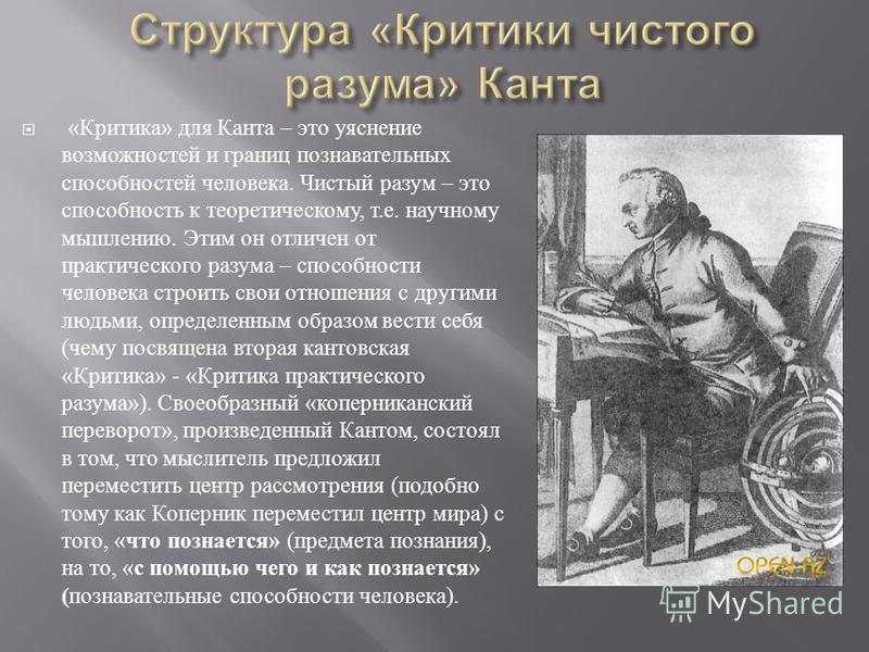 « Критика » для Канта – это уяснение возможностей и границ познавательных способностей человека. Чистый разум – это способность к теоретическому, т. е. научному мышлению. Этим он отличен от практического разума – способности человека строить свои отн