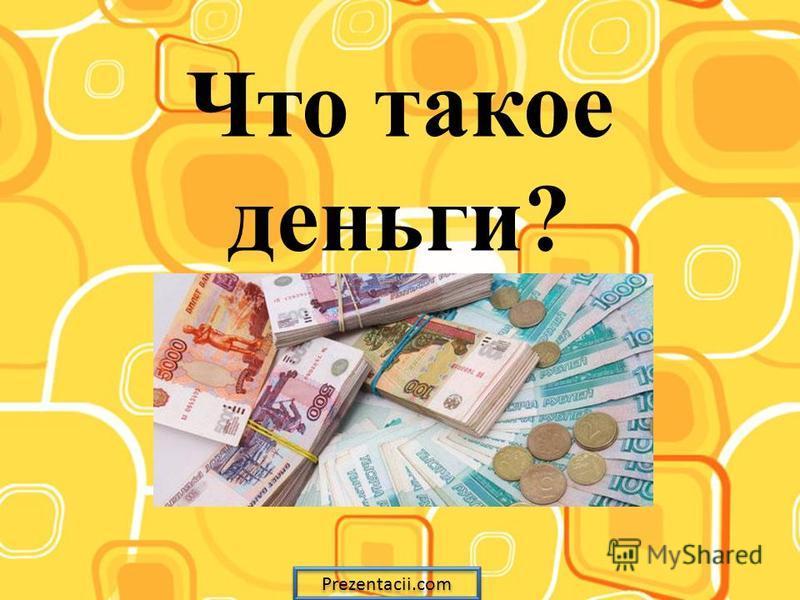 Что такое деньги? Prezentacii.com