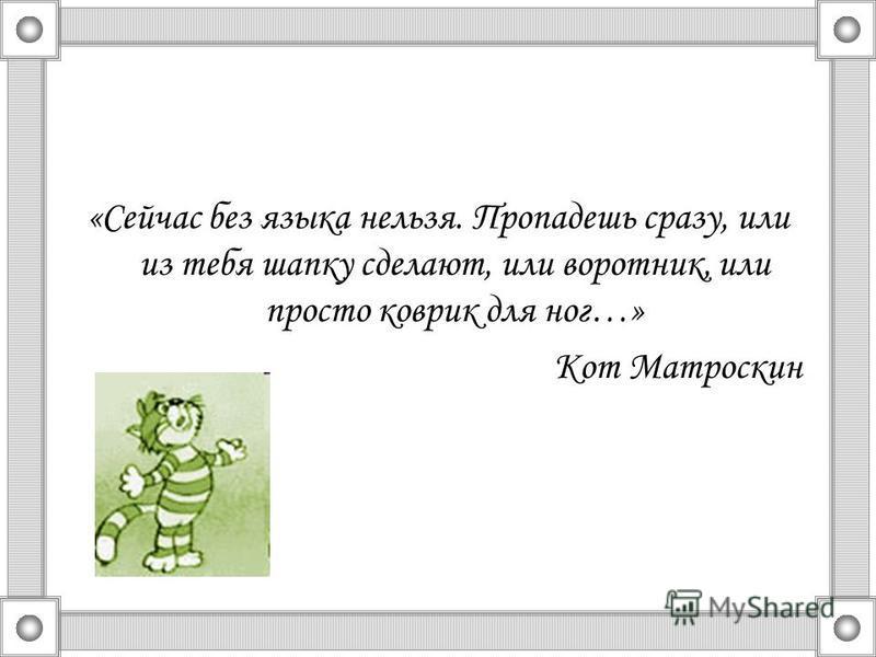 «Сейчас без языка нельзя. Пропадешь сразу, или из тебя шапку сделают, или воротник, или просто коврик для ног…» Кот Матроскин