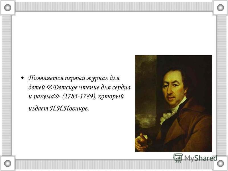 Появляется первый журнал для детей Детское чтение для сердца и разума (1785-1789), который издает Н.И.Новиков.