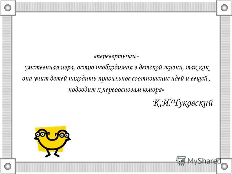 «перевертыши - умственная игра, остро необходимая в детской жизни, так как она учит детей находить правильное соотношение идей и вещей, подводит к первоосновам юмора» К.И.Чуковский