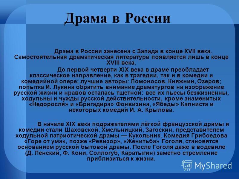 Драма в России Драма в России занесена с Запада в конце XVII века. Самостоятельная драматическая литература появляется лишь в конце XVIII века. До первой четверти XIX века в драме преобладает классическое направление, как в трагедии, так и в комедии