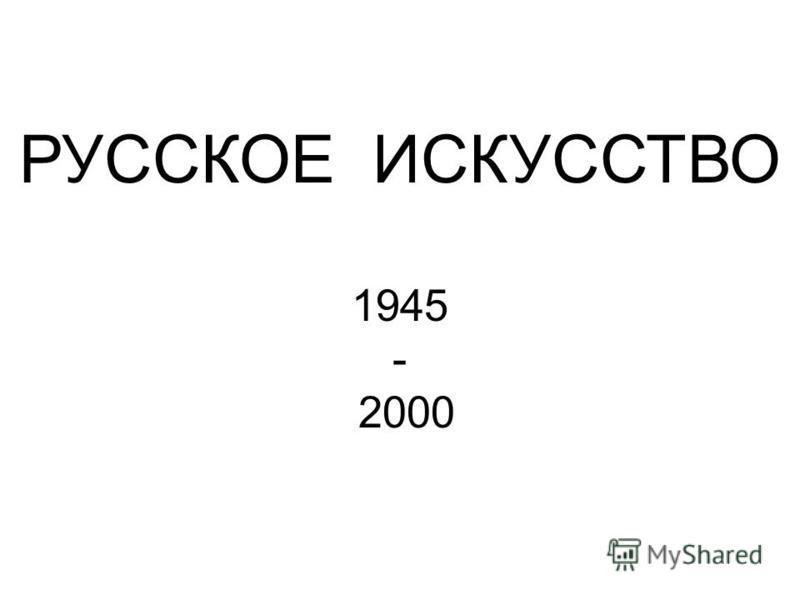 РУССКОЕ ИСКУССТВО 1945 - 2000