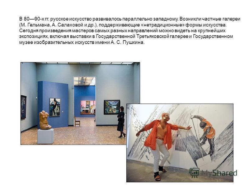 В 8090-х гг. русское искусство развивалось параллельно западному. Возникли частные галереи (М. Гельмана, А. Салаховой и др.), поддерживающие «нетрадиционные» формы искусства. Сегодня произведения мастеров самых разных направлений можно видеть на круп