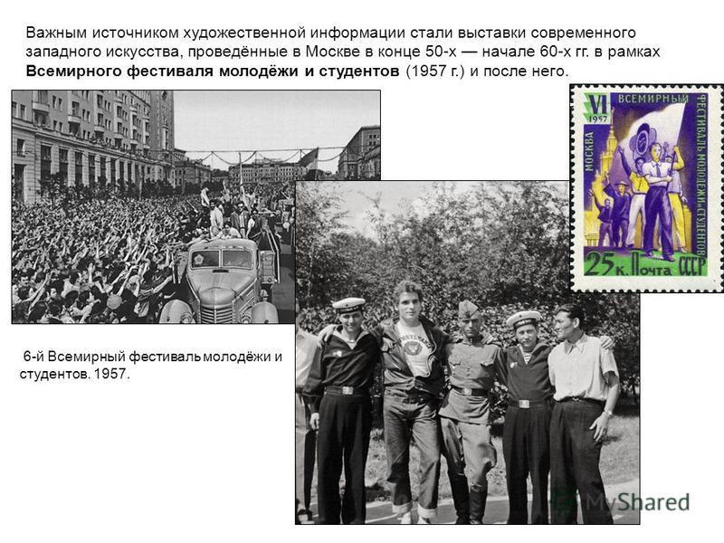 Важным источником художественной информации стали выставки современного западного искусства, проведённые в Москве в конце 50-х начале 60-х гг. в рамках Всемирного фестиваля молодёжи и студентов (1957 г.) и после него. 6-й Всемирный фестиваль молодёжи
