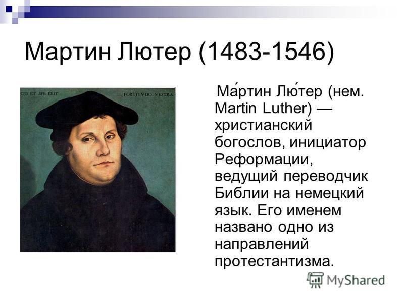 Мартин Лютер (1483-1546) Ма́ртин Лю́тер (нем. Martin Luther) христианский богослов, инициатор Реформации, ведущий переводчик Библии на немецкий язык. Его именем названо одно из направлений протестантизма.