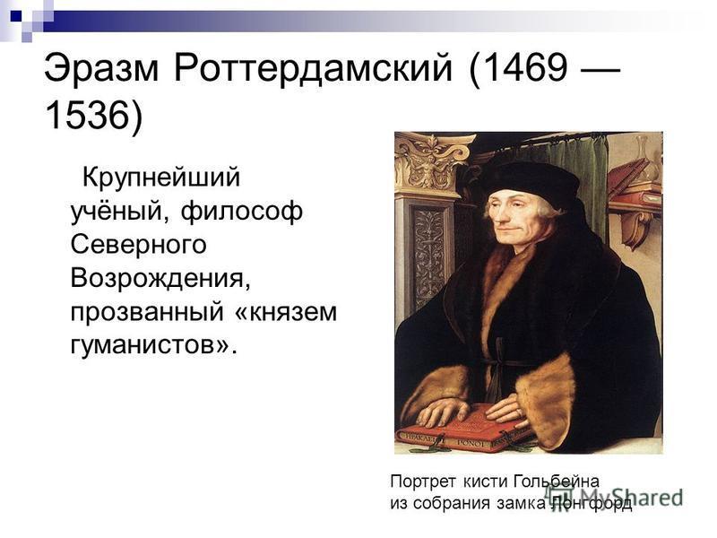 Эразм Роттердамский (1469 1536) Крупнейший учёный, философ Северного Возрождения, прозванный «князем гуманистов». Портрет кисти Гольбейна из собрания замка Лонгфорд