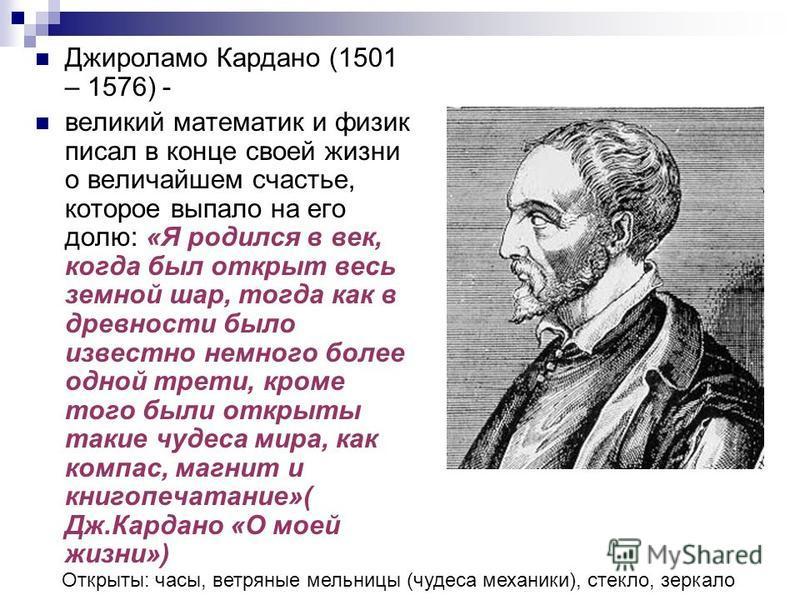 Джироламо Кардано (1501 – 1576) - великий математик и физик писал в конце своей жизни о величайшем счастье, которое выпало на его долю: «Я родился в век, когда был открыт весь земной шар, тогда как в древности было известно немного более одной трети,