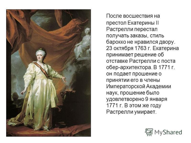 После восшествия на престол Екатерины II Растрелли перестал получать заказы, стиль барокко не нравился двору. 23 октября 1763 г. Екатерина принимает решение об отставке Растрелли с поста обер-архитектора. В 1771 г. он подает прошение о принятии его в