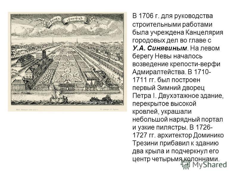 В 1706 г. для руководства строительными работами была учреждена Канцелярия городовых дел во главе с У.А. Синявиным. На левом берегу Невы началось возведение крепости-верфи Адмиралтейства. В 1710- 1711 гг. был построен первый Зимний дворец Петра I. Дв