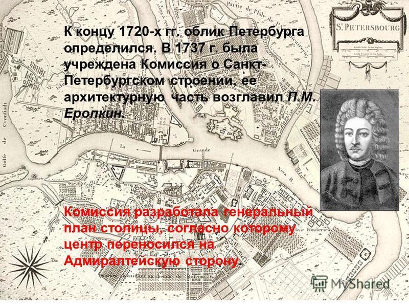 К концу 1720-х гг. облик Петербурга определился. В 1737 г. была учреждена Комиссия о Санкт- Петербургском строении, ее архитектурную часть возглавил П.М. Еропкин. Комиссия разработала генеральный план столицы, согласно которому центр переносился на А