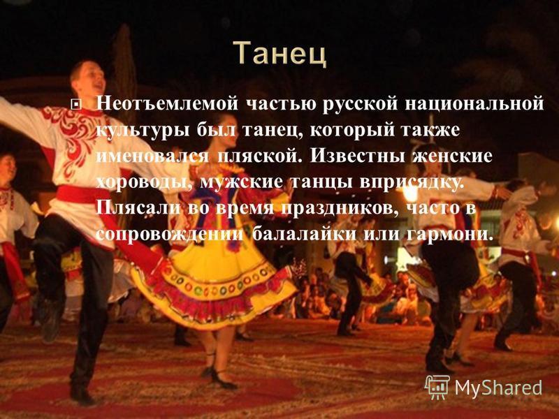 Неотъемлемой частью русской национальной культуры был танец, который также именовался пляской. Известны женские хороводы, мужские танцы вприсядку. Плясали во время праздников, часто в сопровождении балалайки или гармони.