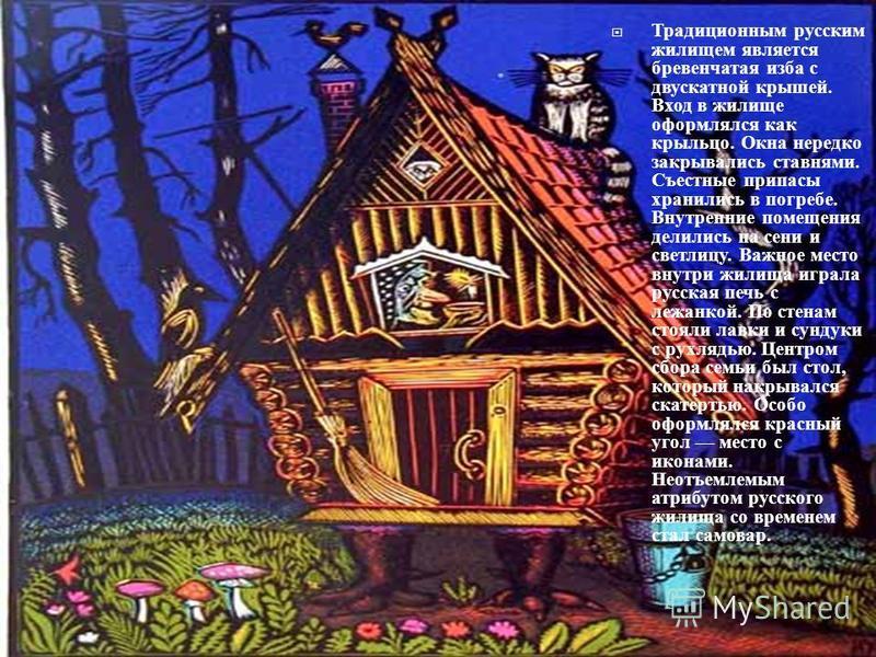 Традиционным русским жилищем является бревенчатая изба с двускатной крышей. Вход в жилище оформлялся как крыльцо. Окна нередко закрывались ставнями. Съестные припасы хранились в погребе. Внутренние помещения делились на сени и светлицу. Важное место