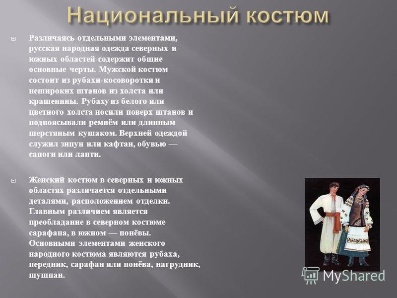 Различаясь отдельными элементами, русская народная одежда северных и южных областей содержит общие основные черты. Мужской костюм состоит из рубахи - косоворотки и нешироких штанов из холста или крашенины. Рубаху из белого или цветного холста носили