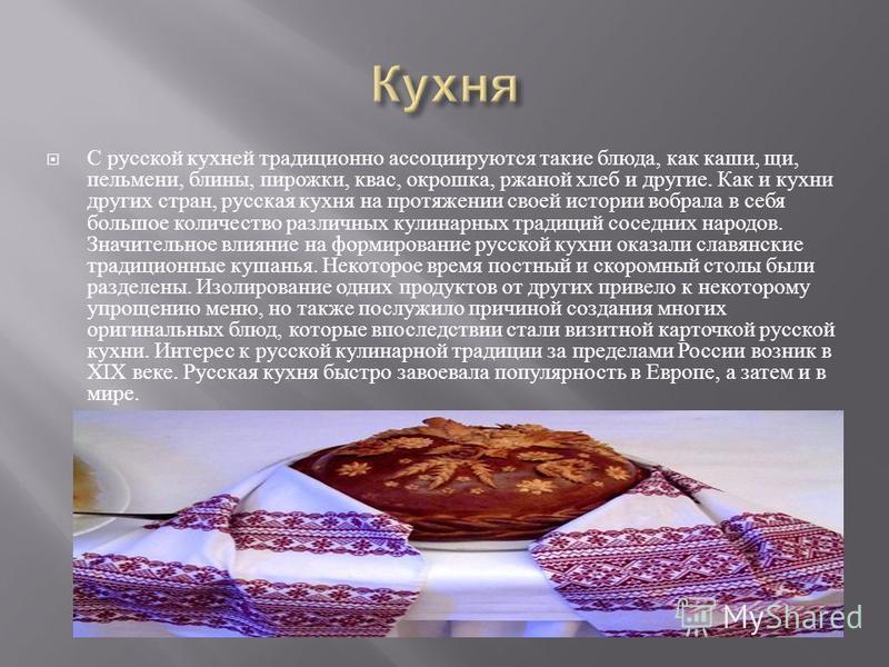 С русской кухней традиционно ассоциируются такие блюда, как каши, щи, пельмени, блины, пирожки, квас, окрошка, ржаной хлеб и другие. Как и кухни других стран, русская кухня на протяжении своей истории вобрала в себя большое количество различных кулин
