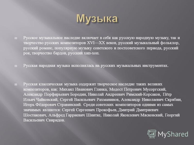 Русское музыкальное наследие включает в себя как русскую народную музыку, так и творчество русских композиторов XVIXX веков, русский музыкальный фольклор, русский романс, популярную музыку советского и постсоветского периода, русский рок, творчество