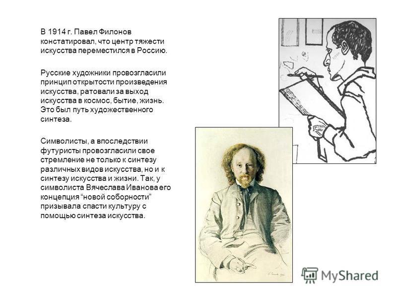 В 1914 г. Павел Филонов констатировал, что центр тяжести искусства переместился в Россию. Русские художники провозгласили принцип открытости произведения искусства, ратовали за выход искусства в космос, бытие, жизнь. Это был путь художественного синт